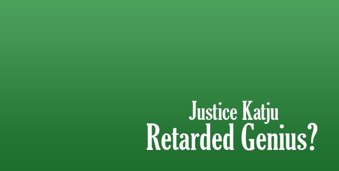 Justice Katju, Retired Genius, sanjay dutt katju case