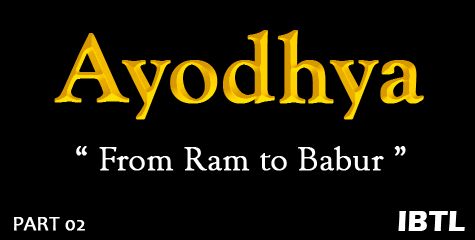 Ram to Babur, Ayodhya - a journey through time, a real story ayodhya, Bharat, IBTL